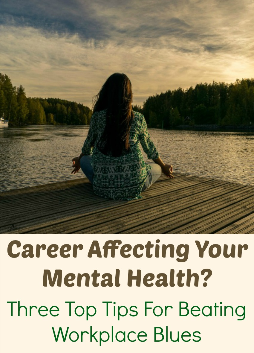 Career Affecting Your Mental Health? Three Top Tips For Beating Workplace Blues