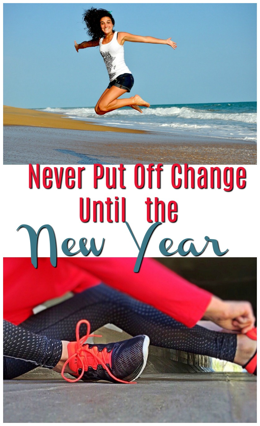 Why You Should Never Put Off Change Until the New Year