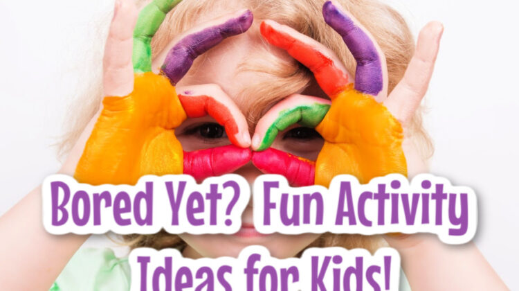 Bored Yet? Fun Activity Ideas for Kids!